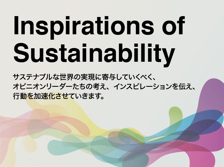 Inspirations of Sustainability サステナブルな世界の実現に寄与していくべく、オピニオンリーダーたちの考え、インスピレーションを伝え、行動を加速させていきます。