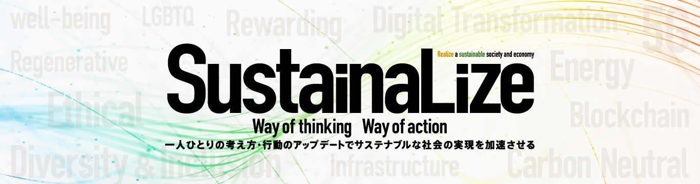 SustainaLize [Realize a Sustainable socio-Economy] Way of thinking Way of action 一人ひとりの考え方・行動のアップデートでサステナブルな社会の実現を加速させる