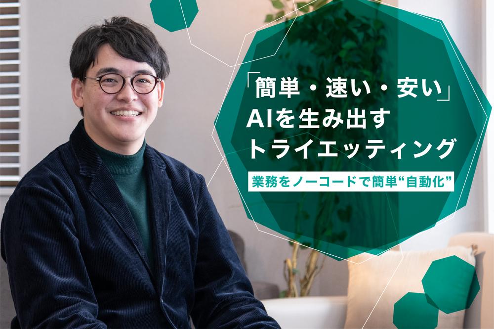 """「簡単・速い・安い」AIが作れる?業務をノーコードで簡単""""自動化""""するトライエッティングの理想"""