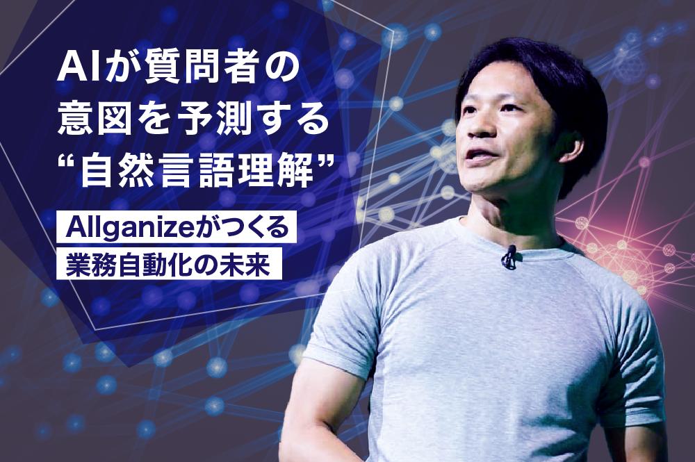 "AIが質問者の意図を予測する""自然言語理解""。Allganizeがつくる業務自動化の未来"