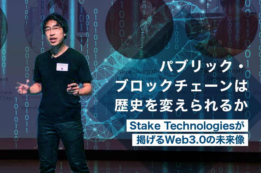 パブリック・ブロックチェーンは歴史を変えられるか。Stake Technologiesが掲げるWeb3.0の未来像