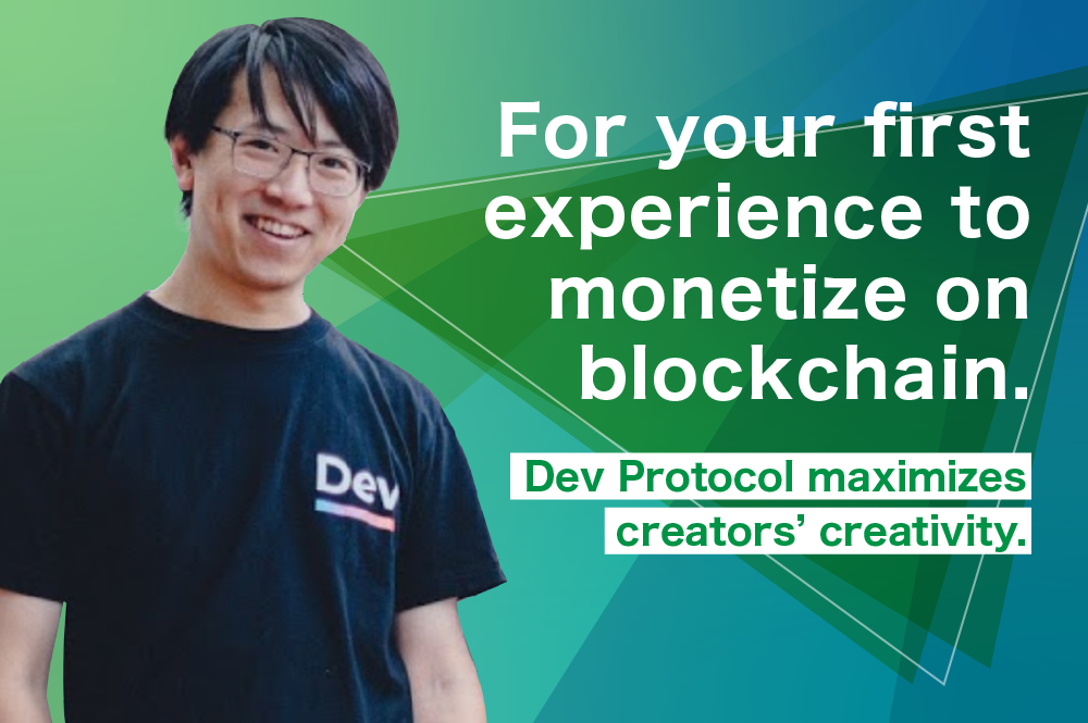 For your first experience to monetize on blockchain. Dev Protocol maximizes creators' creativity.