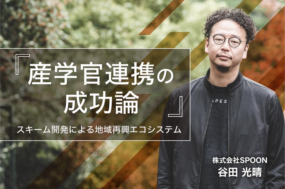 『産学官連携の成功論』。企画家・谷田光晴のスキーム開発による地域再興エコシステム